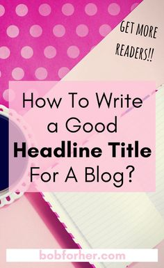 How To Write a Good Headline Title For A Blog?_ bobforher.com Lastly, people out there don't actually want to be deceived by reading through a boring post; folks want to get carried away with exciting stuff. Make sure you write a good headline title for