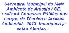 A Secretaria Municipal do Meio Ambiente de Aracaju/SE - 2013, realizará Concurso Público visando prover 64 vagas, sendo 22 para o cargo de Técnico Ambiental (Nível Médio) e 42 para o cargo de Analista Ambiental (Nível Superior). Os salários serão de R$ 1.206,00 e R$ R$ 2.010,00, respectivamente, ambos com jornada de trabalho de 40 horas semanais.  Mais detalhes sobre o Concurso, acesse:  http://apostilaseconcursosatuais.blogspot.com.br/2013/09/concurso-publico-secretaria-municipal.html