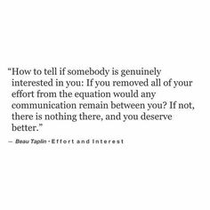 How to tell if somebody is genuinely interested in you/values you, etc. (family, friends, etc.): If you removed all of your effort from the equation would any communication remain between you? If not, there is nothing there and you deserve better. Now Quotes, True Quotes, Words Quotes, Quotes To Live By, Sayings, You Deserve Better Quotes, Too Busy Quotes, Relationship Effort Quotes, Relationships