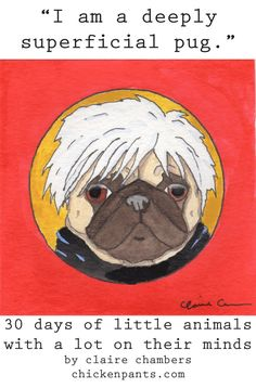 """I am a deeply superficial pug."" - Andy Warhol Pug  - part of 30 Days of Little Animals With A Lot On Their Minds - by Claire Chambers - Chickenpants.com"