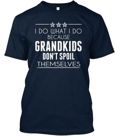 I Do What I Do Because Grandkids Don't Spoil Themselves New Navy T-Shirt Front