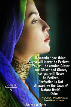 Remember one thing: you will Never be Perfect. You will be coming Closer and closer and closer, but you will Never be Perfect. Perfection is Not Allowed by the Laws of Nature itself. OSHO - THE GREAT PILGRIMAGE : From Here to Here.