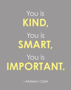 You is Kind, You is Smart, You is Important - Quote from the book, The Help