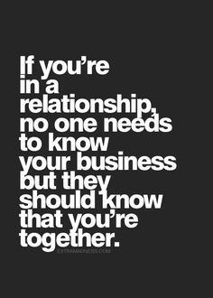 No one needs to know our business. But everyone needs to know that we're together.