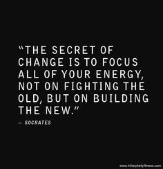 """The Secret of Change Is To Focus All of Your Energy, Not On Fighting The Old, But On BUILDING The NEW"". That's what my problem is....I have been going about it all wrong!"