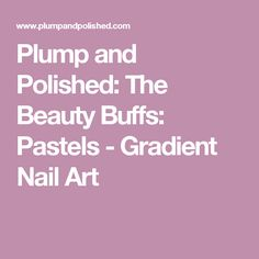 Plump and Polished: The Beauty Buffs: Pastels - Gradient Nail Art