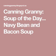 Canning Granny: Soup of the Day... Navy Bean and Bacon Soup