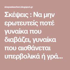 Σκέψεις : Να μην ερωτευτείς ποτέ γυναίκα που διαβάζει, γυναίκα που αισθάνεται υπερβολικά ή γράφει. Knowledge, Reading, Blog, Reading Books, Blogging, Facts