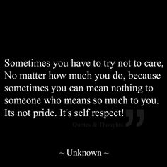 Sometimes you have to try not to care, No matter how much you do, because sometimes you can mean nothing to someone who means so much to you. Its not pride. It's self respect!