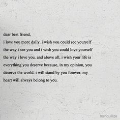 Dear best friend, I love you more daily. I wish you could see yourself the way I see you and I wish you could love yourself the way I love you. Cute Love Quotes, Great Quotes, Inspirational Quotes, Now Quotes, Quotes To Live By, 2015 Quotes, Change Quotes, Music Quotes, Loyal Quotes