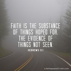 Hebrews 11:1 - Faith is the substance of things hopes for, the evidence of things not seen.