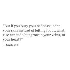 Nikita gill- if you bury your sadness under your skin instead of letting it out, what else can it do but grow in your veins, to your heart? Poem Quotes, Words Quotes, Wise Words, Life Quotes, Sayings, Best Inspirational Quotes, Inspiring Quotes About Life, Amazing Quotes, Pretty Words