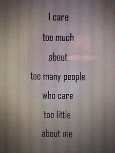 """""""I care too much about too many people who care too little about me."""""""