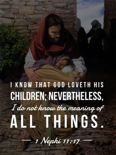#ldsquotes #bookofmormon 1 Nephi 11:17 I know that he loveth his children; nevertheless, I do not know the meaning of all things.