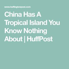 China Has A Tropical Island You Know Nothing About | HuffPost