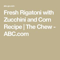 Fresh Rigatoni with Zucchini and Corn Recipe | The Chew - ABC.com