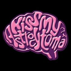Kiss My Astrocytoma - pardon my french For my friend Judy's fast recovery!