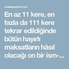 """En az 11 kere, en fazla da 111 kere tekrar edildiğinde bütün hayırlı maksatların hâsıl olacağı on bir ism-i şerif vardır ki bazı velîler bunları ehlinden öğrenip bizlere nakletmişlerdir. Bu ism-i şerifler de şunlardır : """" Allâhü hüve melikün semîyun kâdirun kerîymün halîymün ledıyfûn alîymün muînûn sâdikun """" Şeyh Muhammed Sibâ'i Rahimehullâh'ın beyânı vechile ; İsm-i âzam kabul edilen bu on bir ism-i şerifin bir çok hâssası vardır ki, bazıları şunlardır : 1) Gerçek mânada veli olmak ve…"""