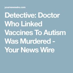 Detective: Doctor Who Linked Vaccines To Autism Was Murdered - Your News Wire