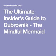 The Ultimate Insider's Guide to Dubrovnik - The Mindful Mermaid