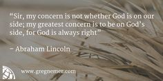 """""""Sir, my concern is not whether God is on our side; my greatest concern is to be on God's side, for God is always right""""    – Abraham Lincoln   http://www.gregnemer.com?utm_content=buffer29f1c&utm_medium=social&utm_source=pinterest.com&utm_campaign=buffer"""
