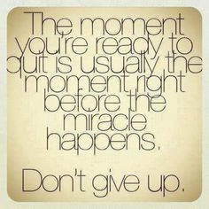 Seriously...don't ever give up.
