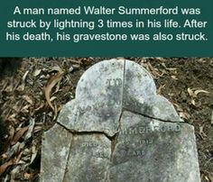 A man named Walter Summerford was struck by lightning 3 times in his life. After his death, his gravestone was also struck. (scientificamerican.com)