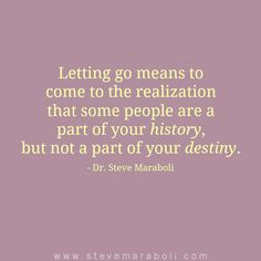 """""""Letting go means to come to the realization that some people are a part of your history, but not a part of your destiny."""" - Steve Maraboli"""