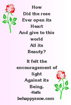 How did the rose ever open its heart and give the world all its beauty? It felt the encouragement of light against its being. - Hafiz. inspirational poems and quotes.