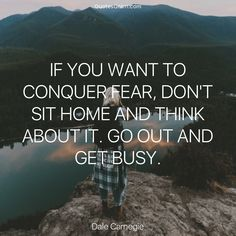 """Quote of the Day: """"If you want to conquer fear, don't sit home and think about it. Go out and get busy."""" ― Dale Carnegie"""