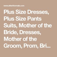 Plus Size Dresses, Plus Size Pants Suits, Mother of the Bride, Dresses, Mother of the Groom, Prom, Bridemaides, Flowergirls, Pageant, Party Dresses, Plus Size, Petite, Tall, Big, Formals, Prom, BBW, Wedding, Mother of Bride, Bridal, Party, Eveningwear, Ball, Quinceanera, Sweet 16, Church, Evening, Cocktail, Homecoming, Military