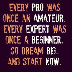 Every pro was once an amateur. Every expert was once a beginner. so dream big and start now. #motivation