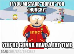 If you mistake bored for hungry