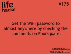 1000 Life Hacks - Get the WIFI password to almost anywhere by checking the comments on Foursquare.