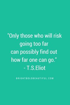 "Favorite Inspirational Quotes | Only those who will risk going too far can possibly find out how far one can go."" – T.S.Eliot"