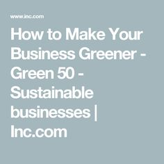 How to Make Your Business Greener - Green 50 - Sustainable businesses | Inc.com