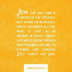 The law was brought in so that the trespass might increase. But where sin increased, grace increased all the more, so that, just as sin reigned in death, so also grace might reign through righteousness to bring eternal life through Jesus Christ our Lord.  Romans 5:20-21 NIV