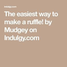 The easiest way to make a ruffle! by Mudgey on Indulgy.com