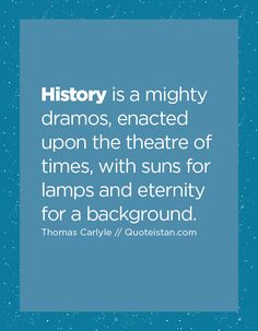 History is a mighty dramos, enacted upon the theatre of times, with suns for lamps and eternity for a background. Thomas Carlyle, History Quotes, Quote Of The Day, Theatre, Lamps, Inspirational Quotes, Sun, Lightbulbs, Life Coach Quotes