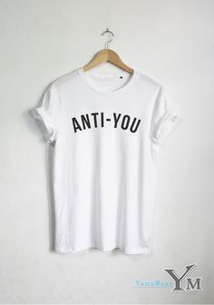 Anti-You shirt Fashion Tee Hipster Unisex tshirt tumblr Women shirts Clothing (15.99 USD) by YomaWear