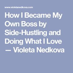 How I Became My Own Boss by Side-Hustling and Doing What I Love — Violeta Nedkova