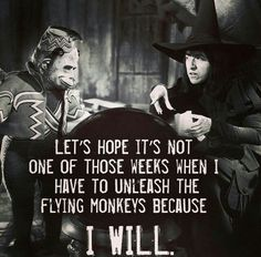 Let's hope it's not one of those weeks when I have to unleash the flying monkeys because I will.