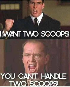 You can't handle two scoops!!