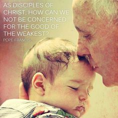 """As disciples of Christ, how can we not be concerned for the good of the weakest? - Pope Francis http://www.popequotes.org/"