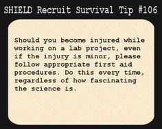 S.H.I.E.L.D. Recruit Survival Tip #106:Should you become injured while working on a lab project, even if the injury is minor, please follow appropriate first aid procedures. Do this every time, regardless of how fascinating the science is.