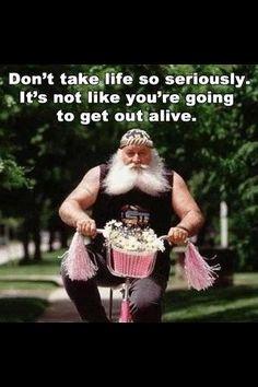 Don't take life too serious!