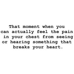It is a stunningly amazing pointed pain that follows the lack of air in the room upon hearing the breaking of your heart. I happens way too often and I do not wish to feel it ever again. There is only so much heart tissue left that is not scarred-