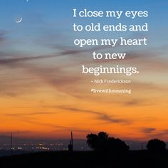 I close my eyes to old ends and open my heart to new beginnings.