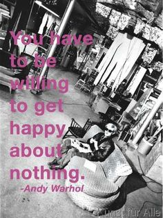 Andy Warhol - You have to be willing to get happy about nothing