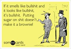 Funny Confession Ecard: If it smells like bullshit and it looks like bullshit, it's bullshit. Putting sugar on shit doesn't make it a brownie!